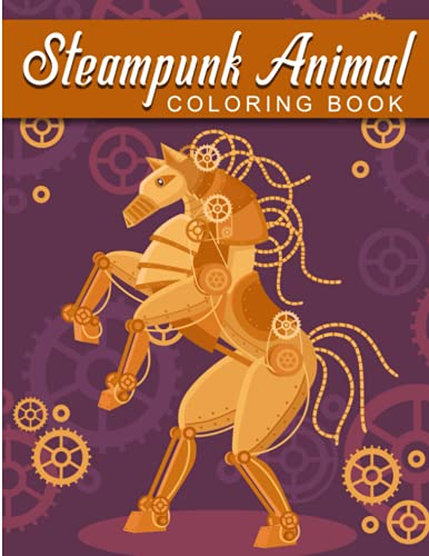 Steampunk Animal Coloring Book: An Adult Steampunk Animals Coloring Book with Futuristic Mechanical Animals, Fun Gadgets, technology